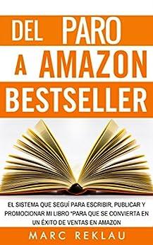 Del Paro a Amazon Bestseller: El sistema que seguí para escribir, publicar y promocionar mi libro para que se convierta en un éxito de ventas en Amazon de [Reklau, Marc]