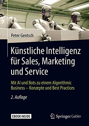 Künstliche Intelligenz für Sales, Marketing und Service: Mit AI und Bots zu einem Algorithmic Business - Konzepte und Best Practices