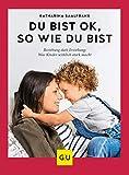 Du bist ok, so wie du bist: Beziehung statt Erziehung - was Kinder wirklich stark macht (GU Einzeltitel Partnerschaft & Familie)