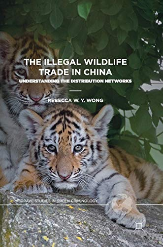 The Illegal Wildlife Trade in China: Understanding The Distribution Networks (Palgrave Studies in Green Criminology) (Wildlife China)