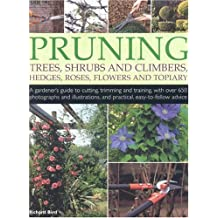 Pruning Trees, Shrubs and Climbers, Hedges, Roses, Flowers a: A Gardener's Guide to Cutting, Trimming and Training Ornamental Trees, Shrubs, Topiary, ... and Practical, Easy-to-follow Advice