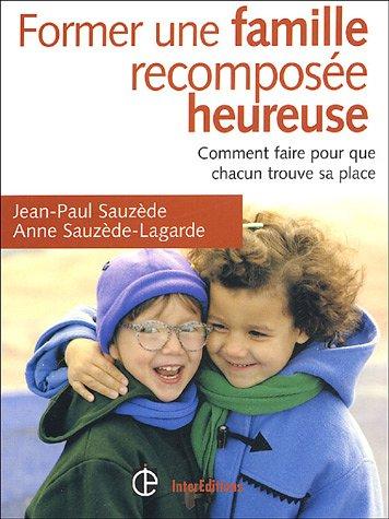 Former une famille recomposée heureuse : Comment faire pour que chacun trouve sa place par Jean-Paul Sauzède
