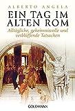 Ein Tag im Alten Rom: Alltägliche, geheimnisvolle und verblüffende Tatsachen - Alberto Angela