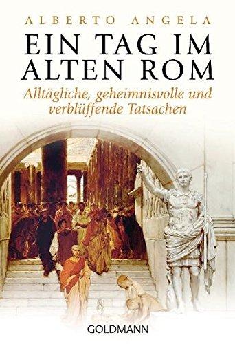 Ein Tag im Alten Rom: Alltägliche, geheimnisvolle und verblüffende Tatsachen - Alten Antiken