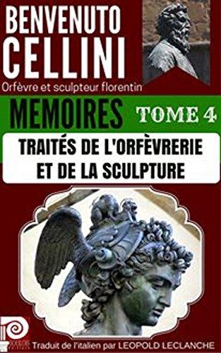 BENVENUTO CELLINI MEMOIRES TOME 4 : TRAITES DE L'ORFEVRERIE ET DE LA SCULPTURE: Orfèvre et sculpteur florentin par Benvenuto Cellini