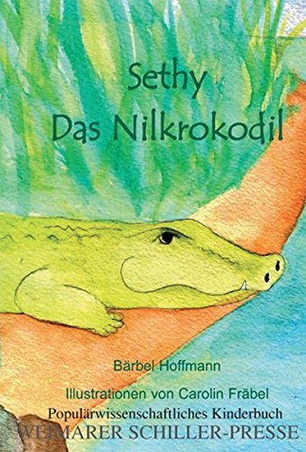 Sethy, das Nilkrokodil: Populärwissenschaftliches Kinderbuch (Weimarer Schiller-Presse)