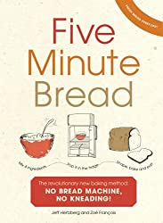 Five Minute Bread: The revolutionary new baking method: no bread machine, no kneading!