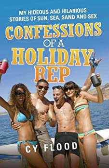 Cy Flood - Confessions of a Holiday Rep - My Hideous and Hilarious Stories of Sun, Sea, Sand and Sex