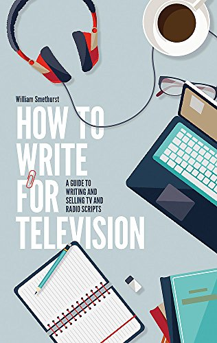 How To Write For Television 7th Edition: A guide to writing and selling TV and radio scripts por William Smethurst