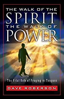 The Walk of the Spirit - The Walk of Power: The Vital Role of Praying in Tongues by [Roberson, Dave]