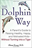 The Dolphin Way: A Parent's Guide to Raising Healthy, Happy, and Motivated Kids-Without Turning i nto a Tiger