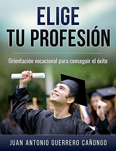 Elige tu profesión: Orientación vocacional para conseguir el éxito por Juan Antonio Guerrero Cañongo