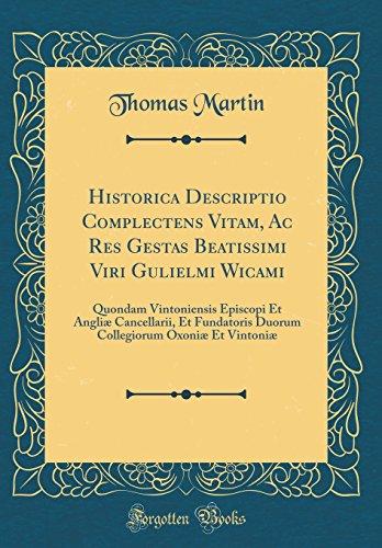 Historica Descriptio Complectens Vitam, Ac Res Gestas Beatissimi Viri Gulielmi Wicami: Quondam Vintoniensis Episcopi Et Angliæ Cancellarii, Et ... Oxoniæ Et Vintoniæ (Classic Reprint)