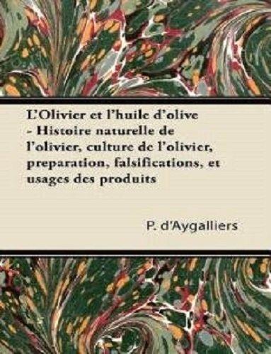 L'Olivier Et L'Huile D'Olive - Histoire Naturelle de L'Olivier, Culture de L'Olivier, Preparation, Falsifications, Et Usages Des Produits