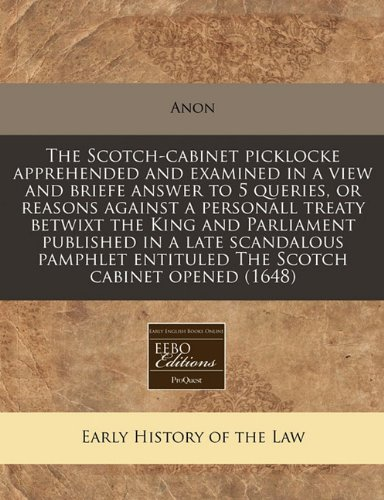 The Scotch-cabinet picklocke apprehended and examined in a view and briefe answer to 5 queries, or reasons against a personall treaty betwixt the King ... entituled The Scotch cabinet opened (1648)