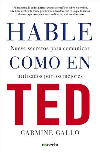 Hable como en TED: Nueve secretos para comunicar utilizados por los mejores por Carmine Gallo
