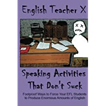 Speaking Activities That Don't Suck: Foolproof Ways to Force Your EFL Students to Produce Enormous Amounts of English
