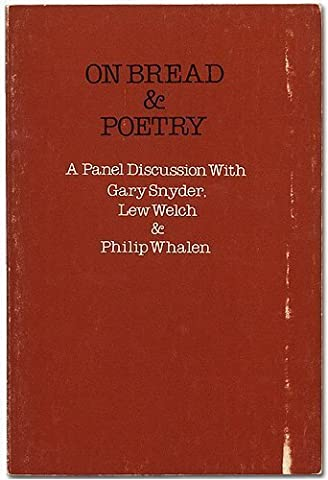 On Bread and Poetry: A Panel Discussion Between Gary Snyder, Lew Welch and Philip Whalen