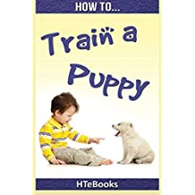 How To Train a Puppy: Quick Start Guide (How To eBooks) by HTeBooks (2016-07-01)