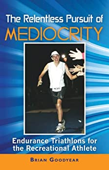 The Relentless Pursuit of Mediocrity: Endurance Triathlons for the Recreational Athlete by [Goodyear, Brian]
