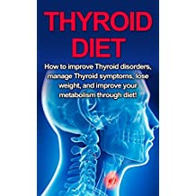 Thyroid Diet: How to Improve Thyroid Disorders, Manage Thyroid Symptoms, Lose Weight, and Improve Your Metabolism through Diet! (English Edition)