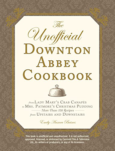 The Unofficial Downton Abbey Cookbook: From Lady Mary's Crab Canapés to Mrs. Patmore's Christmas Pudding—More Than 150 Recipes from Upstairs and Downstairs