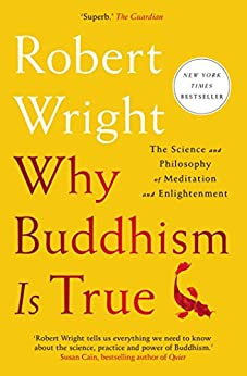 Why Buddhism is True: The Science and Philosophy of Meditation and Enlightenment by [Wright, Robert]