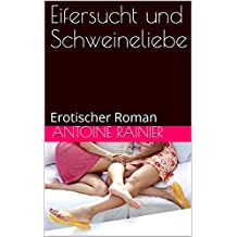 Eifersucht und Schweineliebe: Erotischer Roman