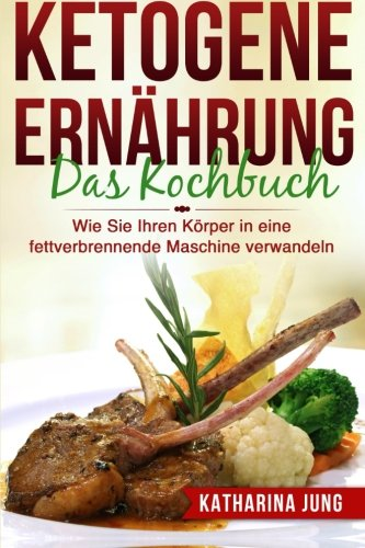Ketogene Ernährung: Das Kochbuch - Wie Sie Ihren Körper mit der Ketogenen Diät in eine fettverbrennende Maschine verwandeln (80 leckere und einfache ketogene Rezepte)