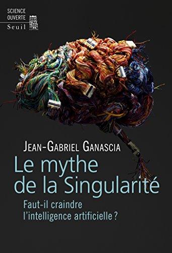Le Mythe de la Singularité. Faut-il craindre l'intelligence artificielle ? par Jean-gabriel Ganascia