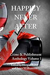 Happily Never After: A 22-story Anthology by 'Crime & Publishment' Writers (Crime & Publishment Anthologies Book 1)