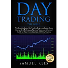 Day Trading: THE BIBLE This Book Includes: The beginners Guide + The Crash Course + The Best Techniques + Tips and Tricks + The Advanced Guide To Get ... and Make Immediate Cash With Day Trading