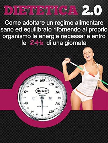 Dietetica 2.0: Ecco come puoi dimagrire in breve tempo adottando un regime alimentare sano ed equilibrato rifornendo al tuo organismo le energie necessarie entro e non oltre le 24h