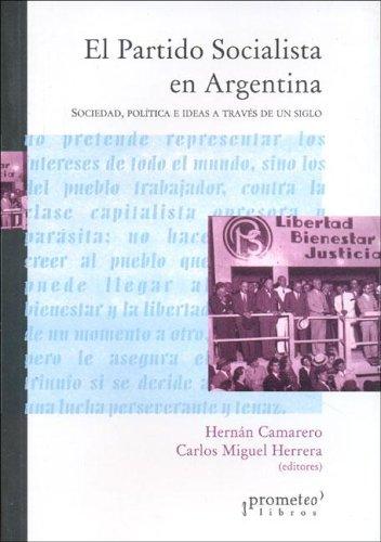 El Partido Socialista En Argentina: Sociedad, Politica E Ideas a Traves de Un Siglo