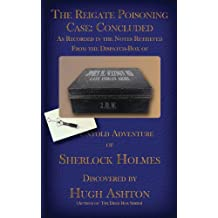 [ THE REIGATE POISONING CASE: CONCLUDED: AS RECORDED IN THE NOTES RETRIEVED FROM THE DISPATCH-BOX OF JOHN H. WATSON MD ] by Ashton, Hugh ( Author) Aug-2013 [ Paperback ]