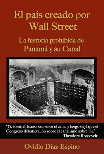 El País Creado Por Wall Street: La historia prohibida de Panamá y su Canal por Ovidio Diaz Espino
