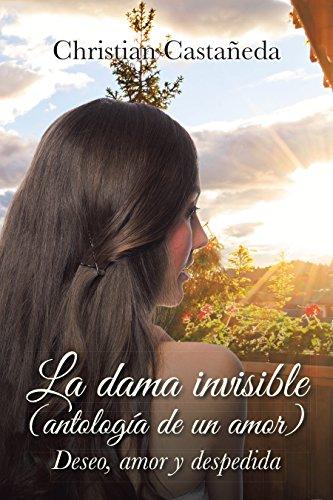 La Dama Invisible (Antología De Un Amor): Deseo, Amor Y Despedida por Christian Castañeda