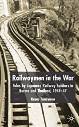Railwaymen in the War: Tales by Japanese Railway Soldiers in Burma: Tales by Japanese Railway Soldiers in Burma and Thailand 1941-47