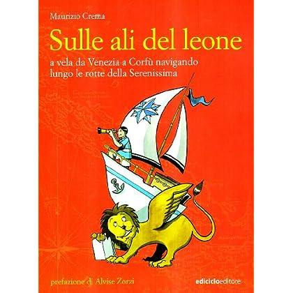 Sulle Ali Del Leone. A Vela Da Venezia A Corfù Navigando Lungo Le Rotte Della Serenissima
