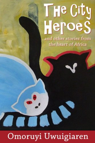 The City Heroes and other stories from the Heart of Africa by Omoruyi Uwuigiaren