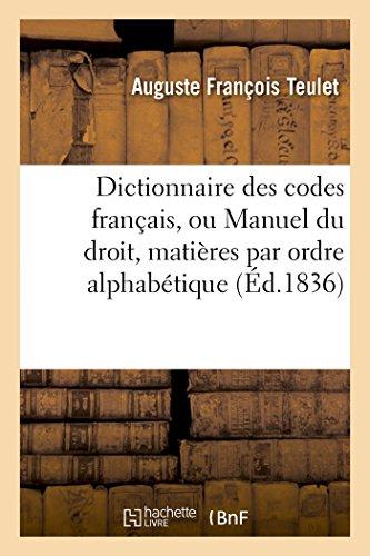 Dictionnaire des codes français, ou Manuel du droit dans lequel toutes les matières: que renferment les codes sont distribuées textuellement par ordre alphabétique par Auguste François Teulet