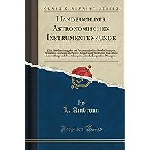 Handbuch der Astronomischen Instrumentenkunde: Eine Beschreibung der bei Astronomischen Beobachtungen Benutzten Instrumente Sowie Erläuterung der ... Grunde Liegenden Principien (Classic Reprint)