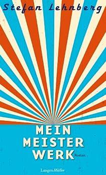 Mein Meisterwerk: Roman von [Lehnberg, Stefan]