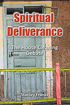 Spiritual Deliverance: The House Cleaning Debate by [Franks, Stanley]