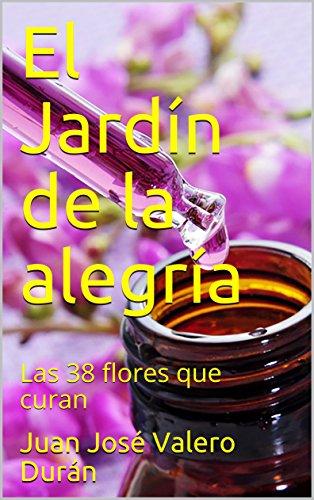 El Jardín  de la alegría: Las 38 flores que curan por Juan José Valero Durán