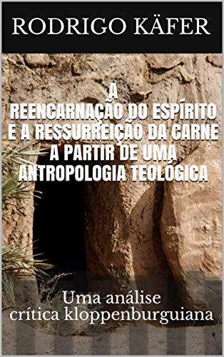 A REENCARNAÇÃO DO ESPÍRITO E  A RESSURREIÇÃO DA CARNE A PARTIR  DE UMA ANTROPOLOGIA TEOLÓGICA : Uma análise crítica kloppenburguiana (Portuguese Edition) por Rodrigo  Käfer