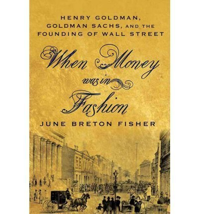 when-money-was-in-fashion-henry-goldman-goldman-sachs-and-the-founding-of-wall-street-by-authorfishe