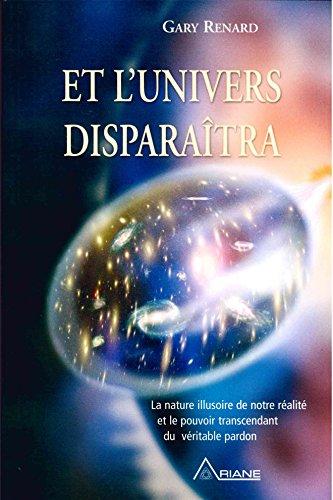 Et l'univers disparaitra: la nature illusoire de notre ralit et le pouvoir transcendant du vritable pardon