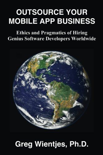 Outsource Your Mobile App Business: Ethics and Pragmatics of Hiring Genius Software Developers Worldwide