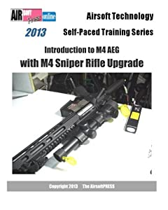 2013 Airsoft Technology Self-Paced Training Series Introduction to M4 AEG with M4 Sniper Rifle Upgrade by CreateSpace Independent Publishing Platform